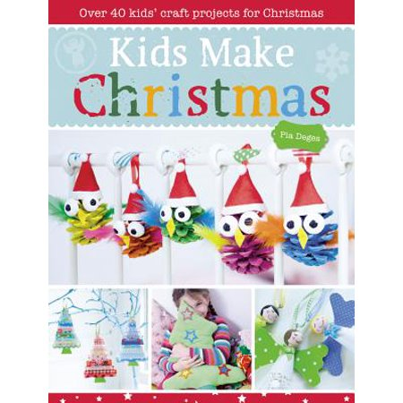 Kids Make Christmas : Over 40 Kids' Craft Projects for Christmas - Easy Kids Christmas Crafts