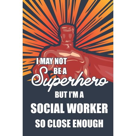 I May Not Be a Superhero But I'm a Social Worker So Close Enough : Notebook, Planner or Journal - Size 6 X 9