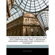 Handbook of Testing Materials : For the Constructor. Part I. Methods, Machines, and Auxiliary Apparatus ..., Volume 1