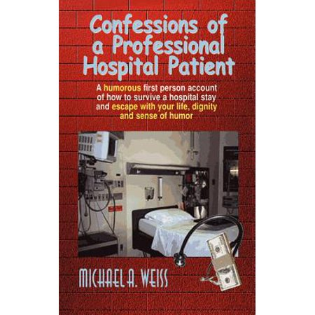 Confessions of a Professional Hospital Patient : A Humorous First Person Account of How to Survive a Hospital Stay and Escape with Your Life, Dignity (Escaped Mental Patient Halloween)