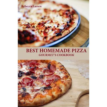 Best Homemade Pizza Gourmet's Cookbook. Enjoy 25 Creative, Healthy, Low-Fat, Gluten-Free and Fast to Make Gourmet's Pizzas Any Time of the
