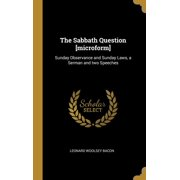 The Sabbath Question [microform] : Sunday Observance and Sunday Laws, a Serman and Two Speeches