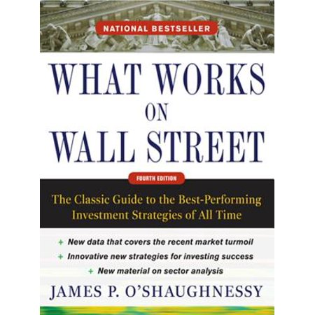 What Works on Wall Street, Fourth Edition: The Classic Guide to the Best-Performing Investment Strategies of All Time -