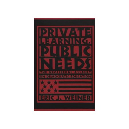 Private Learning  Public Needs  The Neoliberal Assault On Democratic Education  Teaching Contemporary Scholars   Paperback