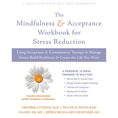 The Mindfulness and Acceptance Workbook for Stress Reduction : Using Acceptance and Commitment Therapy to Manage Stress, Build Resilience, and Create the Life You