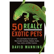 50 Really Exotic Pets: A Fur-And-Feather-Free Guide to the Most Lovable Tarantulas, Tortoises, Snakes, Frogs, Lizards, and Other Creatures (Paperback)
