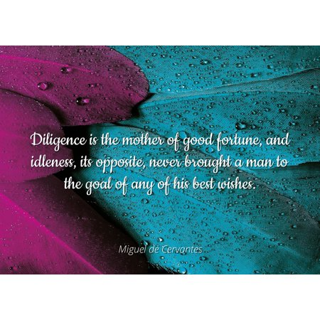 Miguel de Cervantes - Famous Quotes Laminated POSTER PRINT 24x20 - Diligence is the mother of good fortune, and idleness, its opposite, never brought a man to the goal of any of his best (Man U Best Goals)