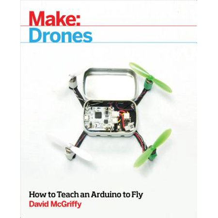 Make: Drones : Teach an Arduino to Fly