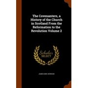 The Covenanters, a History of the Church in Scotland from the Reformation to the Revolution Volume 2