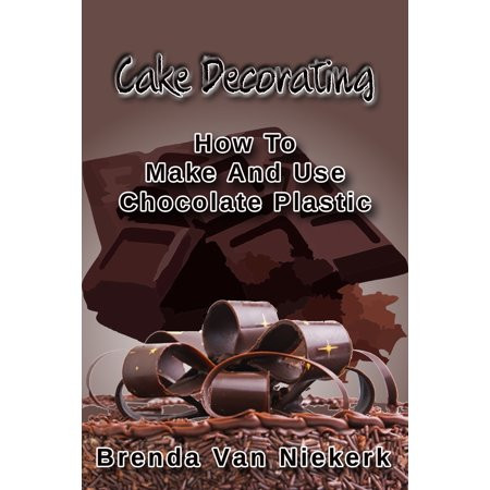 Cake Decorating: How To Make And Use Chocolate Plastic - eBook (How To Make Chocolate Cake)