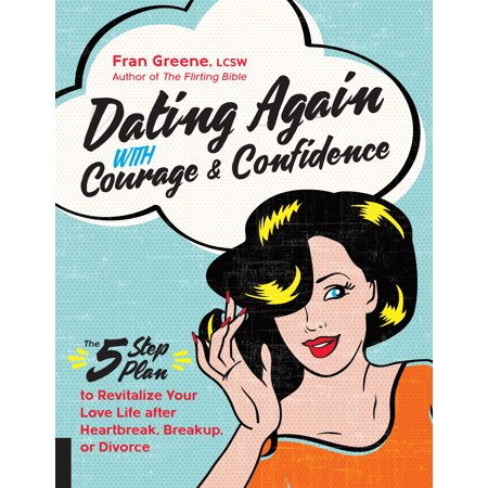 Dating Again with Courage and Confidence : The Five-Step Plan to Revitalize Your Love Life after Heartbreak, Breakup, or