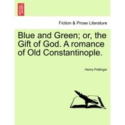Blue and Green; Or, the Gift of God. a Romance of Old Constantinople.