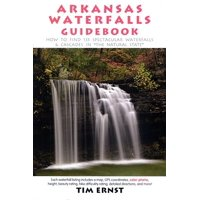 """Arkansas Waterfalls Guidebook : How to Find 133 Spectacular Waterfalls & Cascades in """"The Natural State"""""""