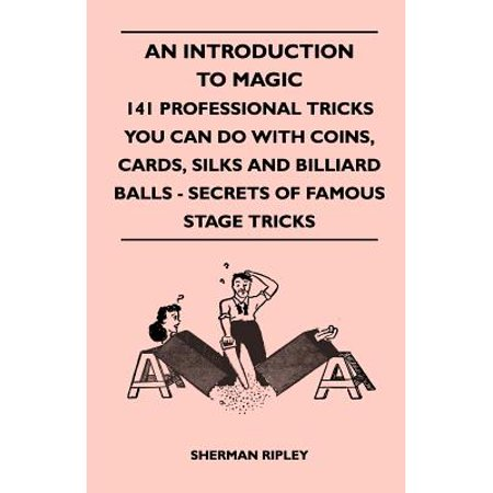 - An Introduction to Magic - 141 Professional Tricks You Can Do with Coins, Cards, Silks and Billiard Balls - Secrets of Famous Stage Tricks - eBook