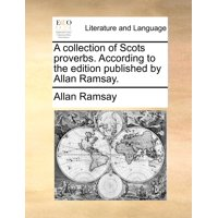 A Collection of Scots Proverbs. According to the Edition Published by Allan Ramsay.