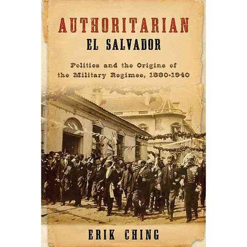 Authoritarian El Salvador: Politics and the Origins of the Military Regimes, 1880-1940