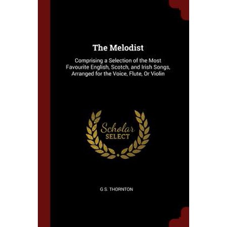 The Melodist : Comprising a Selection of the Most Favourite English, Scotch, and Irish Songs, Arranged for the Voice, Flute, or Violin