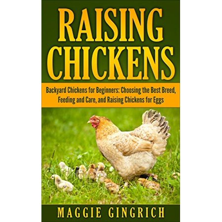 Raising Chickens: Backyard Chickens for Beginners: Choosing the Best Breed, Feeding and Care, and Raising Chickens for Eggs -
