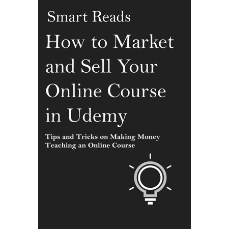 How to Market and Sell Your Online Course in Udemy: Tips and Tricks on Making Money Teaching an Online Course - (Best Business Courses On Udemy)
