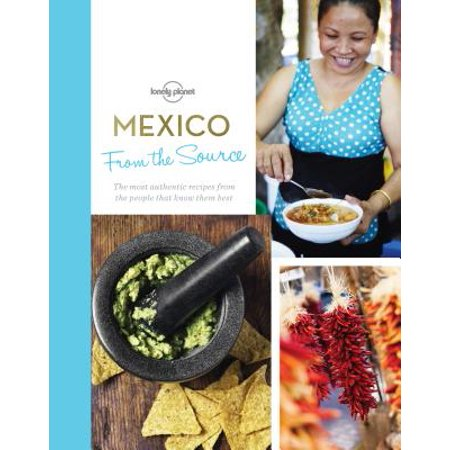 From the Source - Mexico : Authentic Recipes from the People That Know Them the Best -