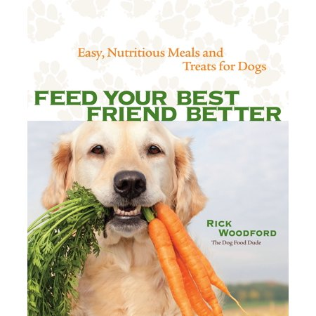 Feed Your Best Friend Better : Easy, Nutritious Meals and Treats for