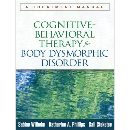 Cognitive-Behavioral Therapy for Body Dysmorphic Disorder : A Treatment (Enhanced Cognitive Behavioral Therapy For Eating Disorders)
