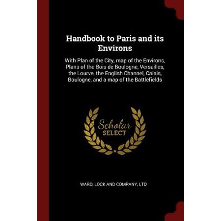 Handbook to Paris and Its Environs : With Plan of the City, Map of the Environs, Plans of the Bois de Boulogne, Versailles, the Lourve, the English Channel, Calais, Boulogne, and a Map of the