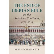 The End of Iberian Rule on the American Continent, 1770-1830 (Paperback)