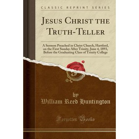 Jesus Christ the Truth-Teller : A Sermon Preached in Christ Church, Hartford, on the First Sunday After Trinity, June 4, 1893, Before the Graduating Class of Trinity College (Classic Reprint) (Trinity College Halloween)