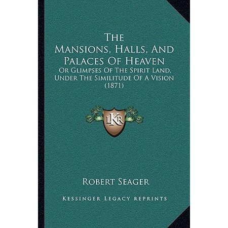The Mansions, Halls, and Palaces of Heaven : Or Glimpses of the Spirit Land, Under the Similitude of a Vision