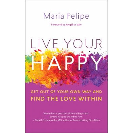 Live Your Happy  Get Out Of Your Own Way And Find The Love Within