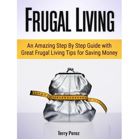 Frugal Living: An Amazing Step By Step Guide with Great Frugal Living Tips for Saving Money - eBook