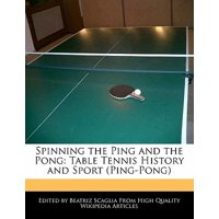 Spinning the Ping and the Pong : Table Tennis History and Sport (Ping-Pong)