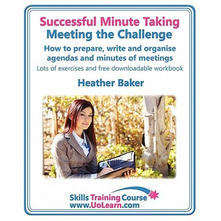 Successful Minute Taking - Meeting the Challenge : How to Prepare, Write and Organise Agendas and Minutes of Meetings. Your Role as the Minute Taker an