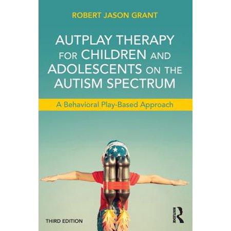 Autplay Therapy for Children and Adolescents on the Autism Spectrum : A Behavioral Play-Based Approach, Third Edition (School Based Therapy)