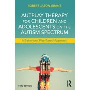 Autplay Therapy for Children and Adolescents on the Autism Spectrum : A Behavioral Play-Based Approach, Third Edition
