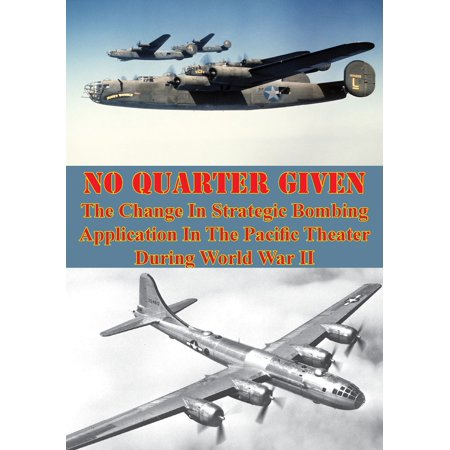 No Quarter Given: The Change In Strategic Bombing Application In The Pacific Theater During World War II -