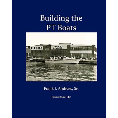 Us Navy Pt Boats (Building the PT Boats : An Illustrated History of U.S. Navy Torpedo Boat Construction in World War II )