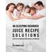 46 Sleeping Disorder Juice Recipe Solutions: Sleep Better Sooner Without Using Pills or Medicine - eBook