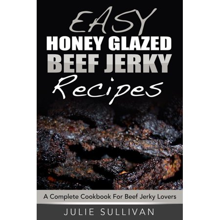 Easy Honey Glazed Beef Jerky Recipes: A Complete Cookbook For Beef Jerky Lover - eBook ()