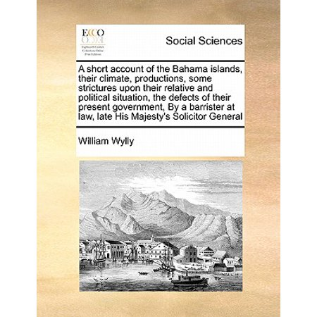 A Short Account of the Bahama Islands, Their Climate, Productions, Some Strictures Upon Their Relative and Political Situation, the Defects of Their Present Government, by a Barrister at Law, Late His Majesty's Solicitor