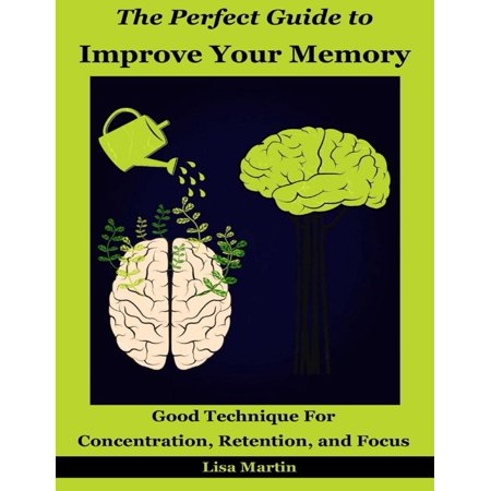 The Perfect Guide to Improve Your Memory : Good Technique for Concentration, Retention, and Focus - (Best Memory Retention Techniques)
