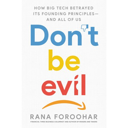Don't Be Evil : How Big Tech Betrayed Its Founding Principles -- And All of Us (Hardcover)