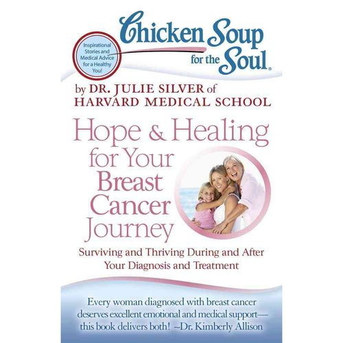 Chicken Soup for the Soul Hope & Healing for Your Breast Cancer Journey: Surviving and Thriving During and After Your Diagnosis and Treatment