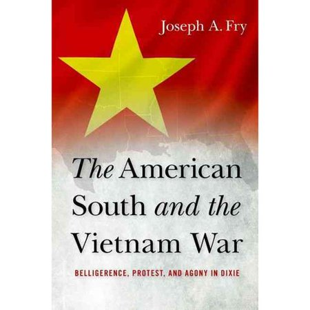The American South and the Vietnam War: Belligerence, Protest, and Agony in Dixie by
