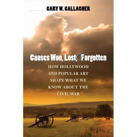 Causes Won, Lost, and Forgotten : How Hollywood and Popular Art Shape What We Know about the Civil (The Causes Of The Civil War Kenneth Stampp)