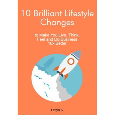 10 Brilliant Lifestyle Changes to Make You Live, Think, Feel and Do Business 10x Better -