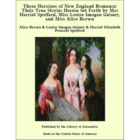 Three Heroines of New England Romance: Their True Stories Herein Set Forth by Mrs Harriet Spoffard, Miss Louise Imogen Guiney, and Miss Alice Brown - eBook