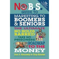 No B.S. Guide to Marketing to Leading Edge Boomers & Seniors : The Ultimate No Holds Barred Take No Prisoners Roadmap to the Money