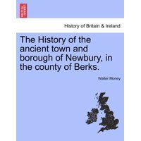 The History of the Ancient Town and Borough of Newbury, in the County of Berks.